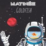 """MATINÉE  """"GOLDFISH"""""""